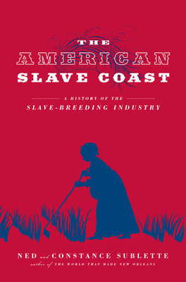 Book Cover The American Slave Coast: A History of the Slave – Breeding Industry by Ned Sublette and Constance Sublette