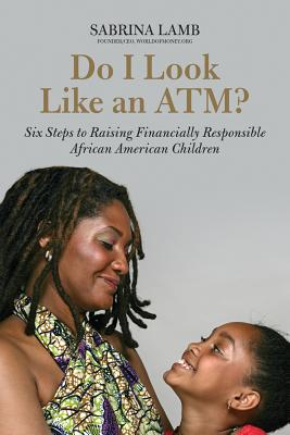 Click for more detail about Do I Look Like an ATM?: A Parent's Guide to Raising Financially Responsible African American Children by Sabrina Lamb