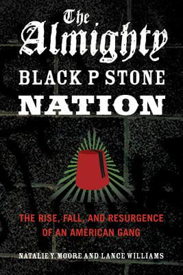 Click for more detail about The Almighty Black P Stone Nation: The Rise, Fall, and Resurgence of an American Gang by Natalie Y. Moore and Lance Williams