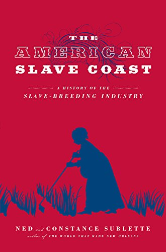 Click for more detail about The American Slave Coast: A History of the Slave – Breeding Industry by Ned Sublette and Constance Sublette
