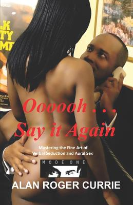Click for more detail about Oooooh . . . Say It Again: Mastering The Fine Art Of Verbal Seduction And Aural Sex by Alan Roger Currie