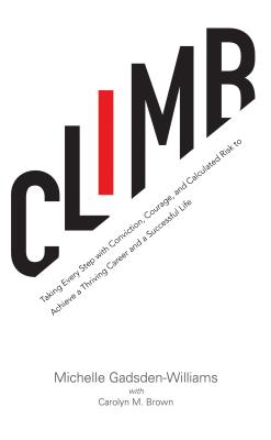 Click for more detail about Climb: Taking Every Step with Conviction, Courage, and Calculated Risk to Achieve a Thriving Career and a Successful Life by Michelle Gadsden-Williams