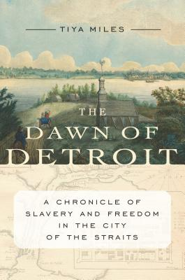 Click for more detail about The Dawn of Detroit: A Chronicle of Slavery and Freedom in the City of the Straits by Tiya Miles