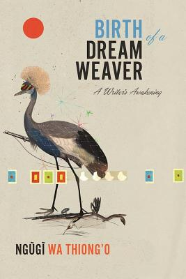 Click for more detail about Birth of a Dream Weaver: A Writer's Awakening by Ngũgĩ wa Thiong'o