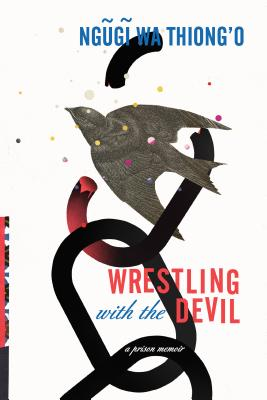 Click for more detail about Wrestling with the Devil: A Prison Memoir by Ngũgĩ wa Thiong'o