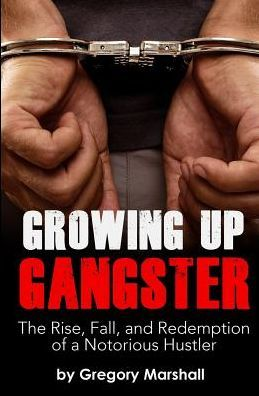 Click for more detail about Growing Up Gangster: The Rise, Fall and Redemption of a Notorious Hustler by Gregory Marshall