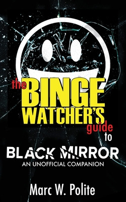 Click for more detail about The Binge Watcher's Guide to Black Mirror: An Unofficial Companion by Marc W. Polite