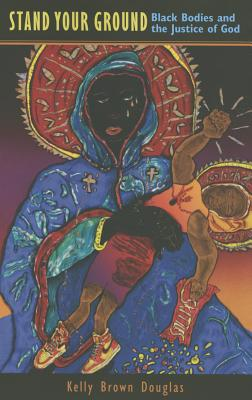 Click for more detail about Stand Your Ground: Black Bodies And The Justice Of God by Kelly Brown Douglas