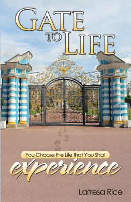 Click for more detail about Gate to Life - You Choose the Life That You Shall Experience by Latresa Rice