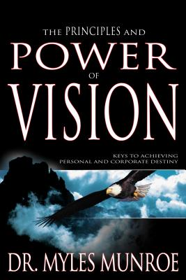 Click for more detail about The Principles and Power of Vision: Keys to Achieving Personal and Corporate Destiny by Myles Munroe