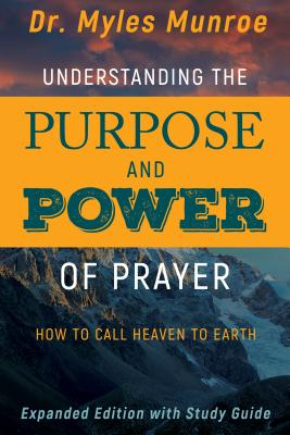 Click for more detail about Understanding the Purpose and Power of Prayer: How to Call Heaven to Earth by Myles Munroe