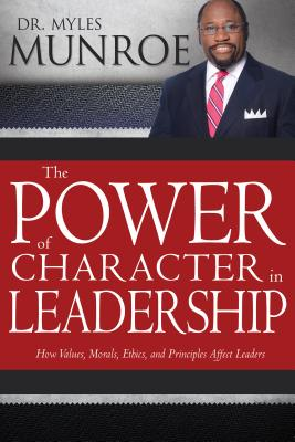 Click for more detail about The Power of Character in Leadership: How Values, Morals, Ethics, and Principles Affect Leaders by Myles Munroe