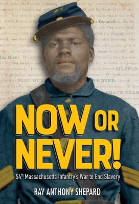 Click for more detail about Now or Never!: Fifty-Fourth Massachusetts Infantry's War to End Slavery by Ray Anthony Shepard