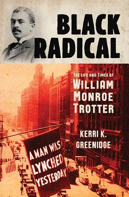 Click for more detail about Black Radical: The Life and Times of William Monroe Trotter by Kerri K. Greenidge