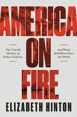Click for more detail about America on Fire: The Untold History of Police Violence and Black Rebellion Since the 1960s by Elizabeth Hinton