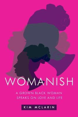 Click for more detail about Womanish: A Grown Black Woman Speaks on Love and Life by Kim McLarin