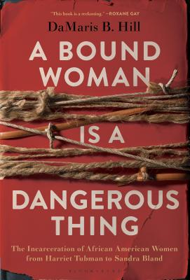 Click for more detail about A Bound Woman Is a Dangerous Thing: The Incarceration of African American Women from Harriet Tubman to Sandra Bland by Damaris B. Hill