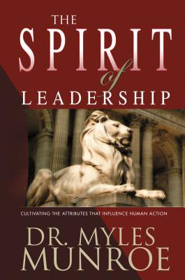 Click for more detail about The Spirit of Leadership: Cultivating the Attributes That Influence Human Action by Myles Munroe