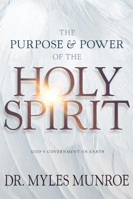 Click for more detail about The Purpose and Power of the Holy Spirit: God's Government on Earth by Myles Munroe