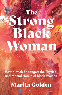 Click for more detail about The Strong Black Woman: How a Myth Endangers the Physical and Mental Health of Black Women by Marita Golden