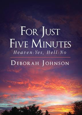 Click for more detail about For Just Five Minutes: Heaven:Yes, Hell:No by Deborah Johnson