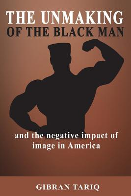 Click for more detail about The Unmaking Of The Black Man: And The Impact Of Image In Black America by Gibran Tariq