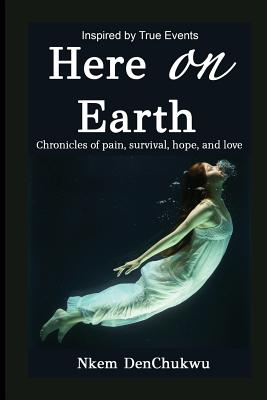 Book Cover Here on Earth: Chronicles of Pain, Survival, Hope, and Love by Nkem DenChukwu