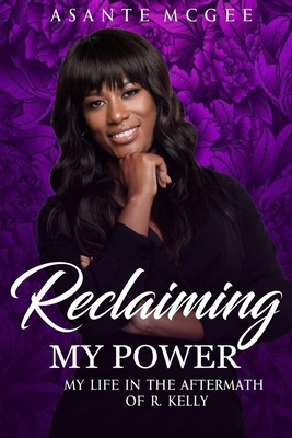 Click for more detail about Reclaiming My Power: My Life in the Aftermath of R. Kelly by Asante S. McGee