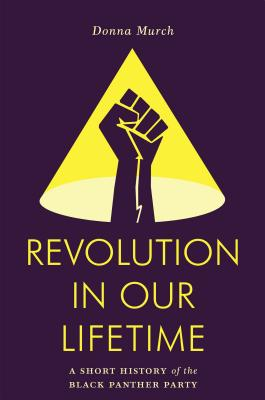 Click for more detail about Revolution in Our Lifetime: A Short History of the Black Panther Party by Donna Murch