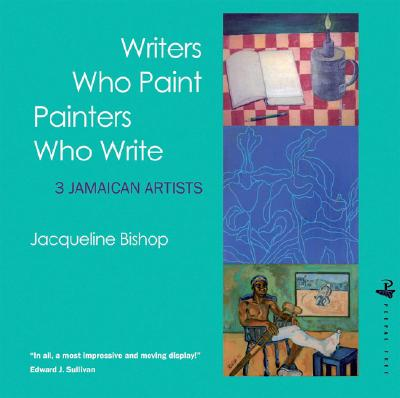 Click for more detail about Writers Who Paint Painters Who Write: 3 Jamaican Artists by Jacqueline Bishop