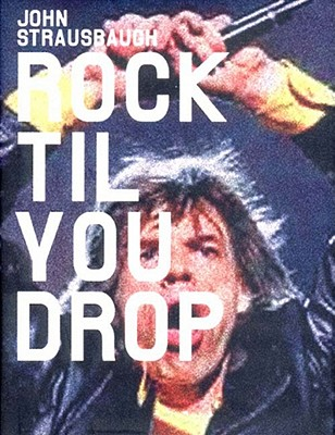 Click for more detail about Rock 'Til You Drop: The Decline from Rebellion to Nostalgia by John Strausbaugh