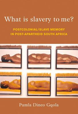 Click for more detail about What Is Slavery to Me?: Postcolonial/Slave Memory in Post-apartheid South Africa by Pumla Dineo Gqola