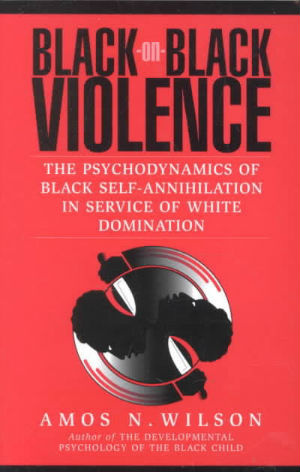Click for more detail about Black-On-Black Violence: The Psychodynamics of Black Self-Annihilation in Service of White Domination by Amos N. Wilson