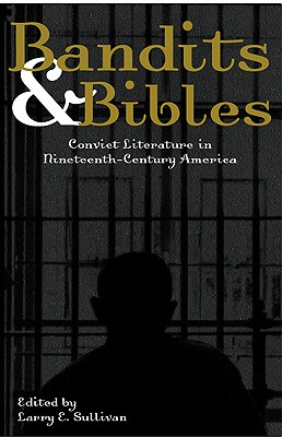 Click for more detail about Bandits & Bibles: Convict Literature in Nineteenth-Century America by Larry E. Sullivan
