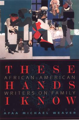 Click for more detail about These Hands I Know: African-American Writers on Family by Afaa Michael Weaver