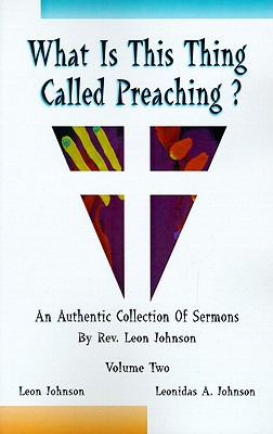 Click for more detail about What is This Thing Called Preaching: An Authentic Collection of Sermons by Rev. Leon Johnson Vol 1 by Leonidas A. Johnson