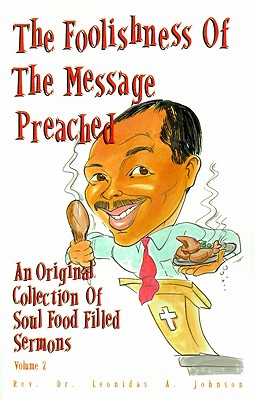 Click for more detail about The Foolishness of the Message Preached: An Original Collection of Soul Filled Sermons Vol. 1 by Leonidas A. Johnson