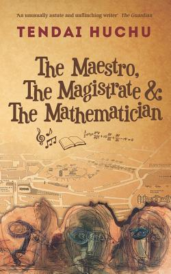 Click for more detail about The Maestro, the Magistrate & the Mathematician by Tendai Huchu