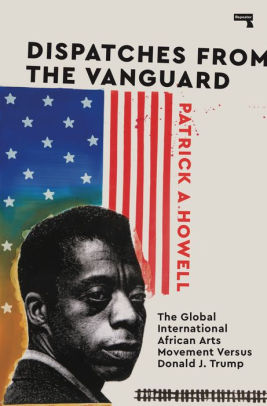 Click for more detail about Dispatches from the Vanguard: The Global International African Arts Movement Versus Donald J. Trump by Patrick A. Howell