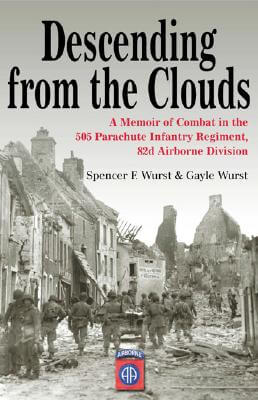 Click for more detail about Descending From The Clouds: A Memoir of Combat in the 505 Parachute Infantry Regiment, 82d Airborne Division by Spencer Wurst and Gayle Wurst
