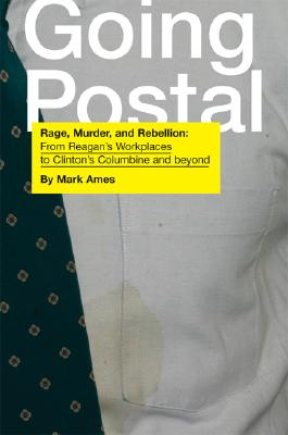 Click for a larger image of Going Postal: Rage, Murder, and Rebellion: From Reagan's Workplaces to Clinton's Columbine and Beyond