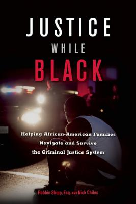 Click for more detail about Justice While Black: Helping African-American Families Navigate and Survive the Criminal Justice System by Robbin Shipp and Nick Chiles