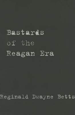 Click for more detail about Bastards of the Reagan Era by Reginald Dwayne Betts