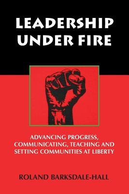 Book Cover Leadership Under Fire: Advancing Progress, Communicating, Teaching and Setting Communities at Liberty by Roland C. Barksdale-Hall