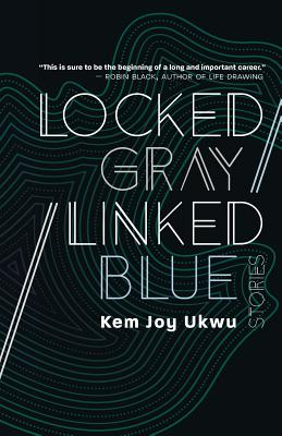 Click for more detail about Locked Gray / Linked Blue: Stories by Kem Joy Ukwu