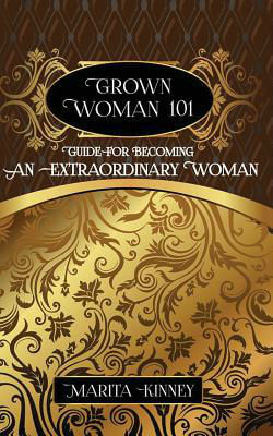 Click for more detail about Grown Woman 101: Guide for Becoming an Extraordinary Woman by Marita Kinney