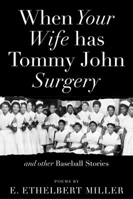 Click for more detail about When Your Wife Has Tommy John Surgery and Other Baseball Stories: Poems by E. Ethelbert Miller