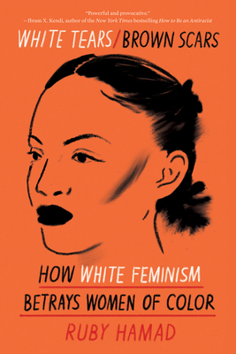 Click for more detail about White Tears/Brown Scars: How White Feminism Betrays Women of Color by Ruby Hamad