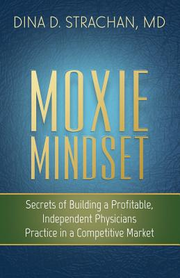 Click for more detail about Moxie Mindset: Secrets of Building a Profitable, Independent Physicians Practice in a Competitive Market by Dina Strachan