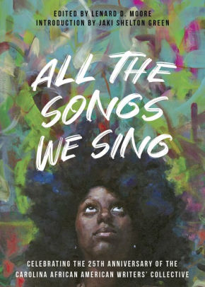 Click for more detail about All the Songs We Sing: Celebrating the 25th Anniversary of the Carolina African American Writers' Collective by Lenard D. Moore